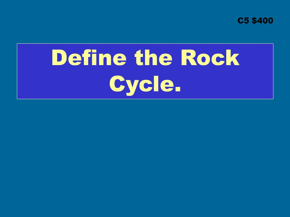 C5 $400 Define the Rock Cycle.