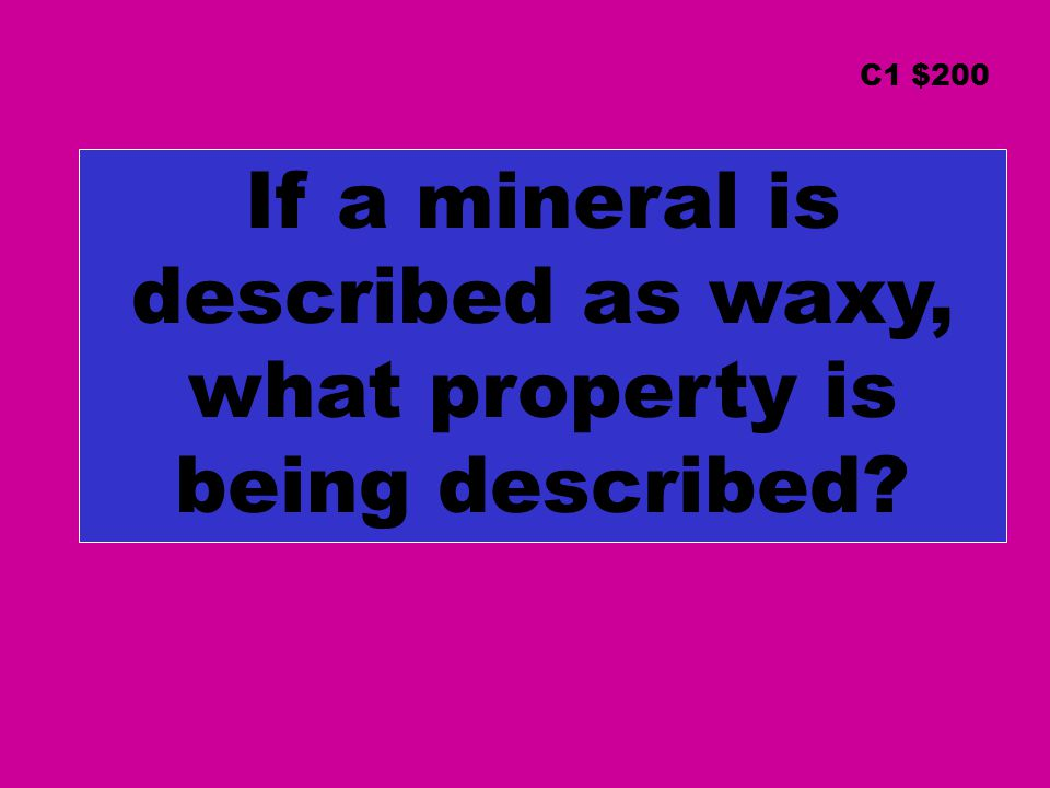 C1 $200 If a mineral is described as waxy, what property is being described?