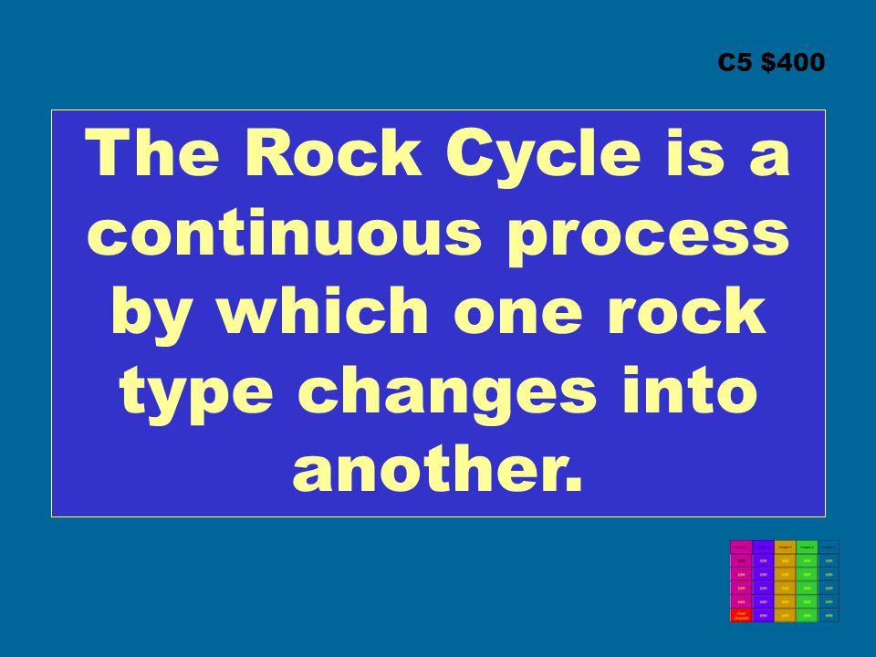 C5 $400 The Rock Cycle is a continuous process by which one rock type changes into another.