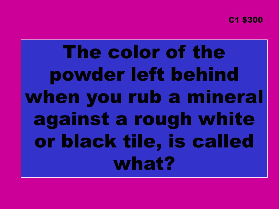 C1 $300 The color of the powder left behind when you rub a mineral against a rough white or black tile, is called what