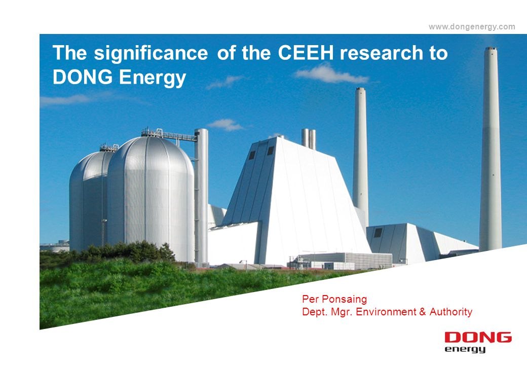 www.dongenergy.com The significance of the CEEH research to DONG Energy Per Ponsaing Dept. Mgr. Environment & Authority