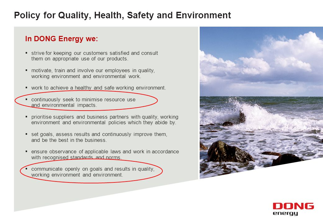 6 Policy for Quality, Health, Safety and Environment In DONG Energy we:  strive for keeping our customers satisfied and consult them on appropriate u
