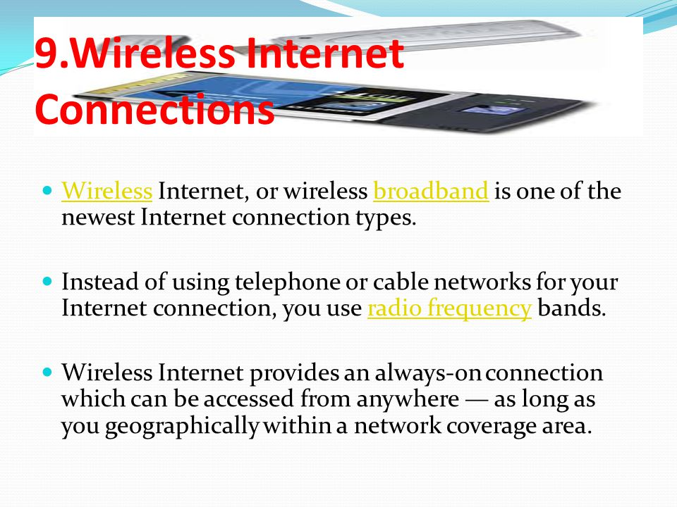 9.Wireless Internet Connections Wireless Internet, or wireless broadband is one of the newest Internet connection types.