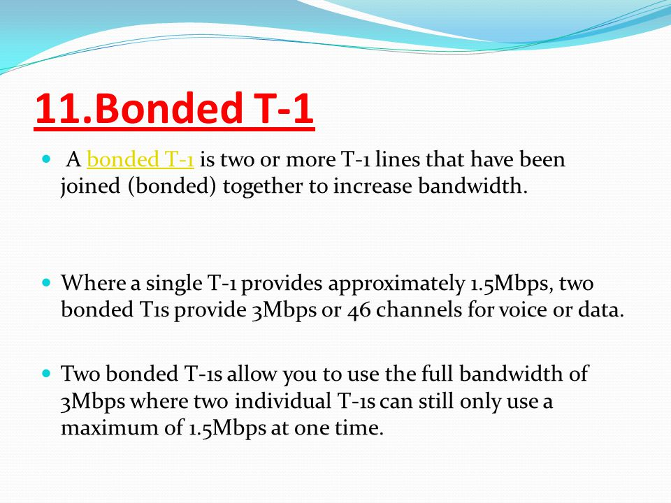 11.Bonded T-1 A bonded T-1 is two or more T-1 lines that have been joined (bonded) together to increase bandwidth.bonded T-1 Where a single T-1 provides approximately 1.5Mbps, two bonded T1s provide 3Mbps or 46 channels for voice or data.