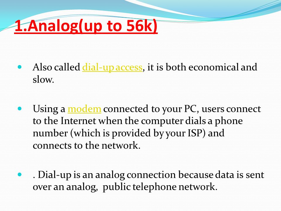 1.Analog(up to 56k) Also called dial-up access, it is both economical and slow.dial-up access Using a modem connected to your PC, users connect to the Internet when the computer dials a phone number (which is provided by your ISP) and connects to the network.modem.