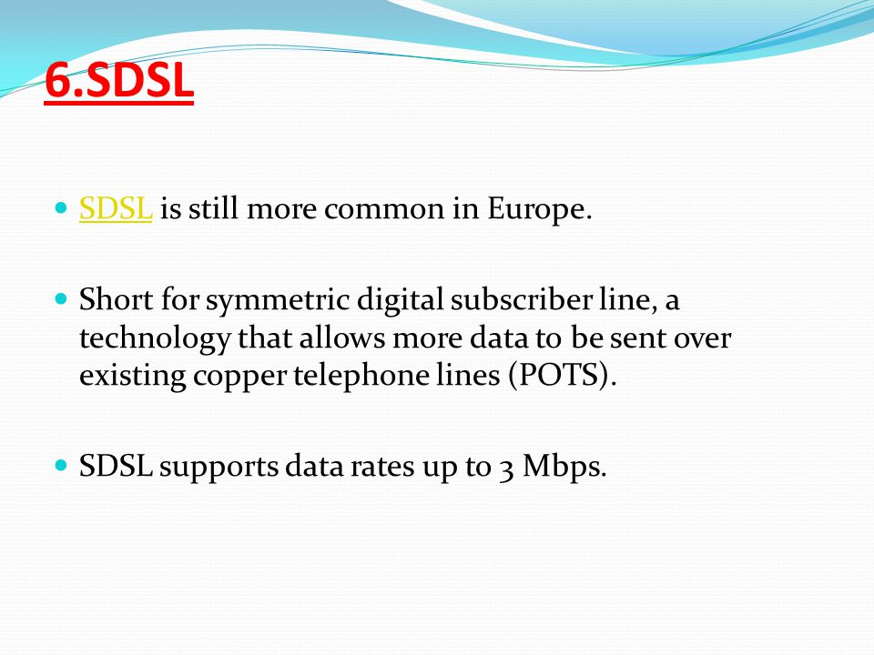 6.SDSL SDSL is still more common in Europe.