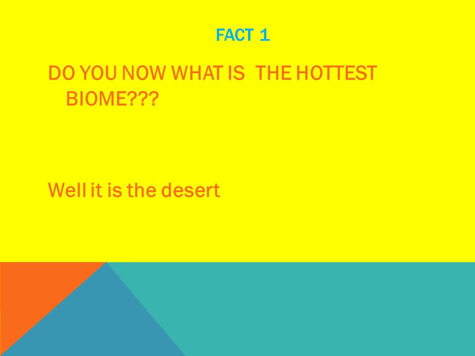 FACT 1 DO YOU NOW WHAT IS THE HOTTEST BIOME??? Well it is the desert