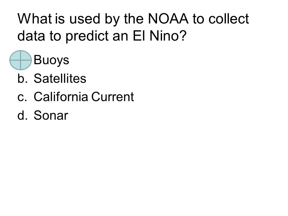 What is used by the NOAA to collect data to predict an El Nino? a.Buoys b.Satellites c.California Current d.Sonar