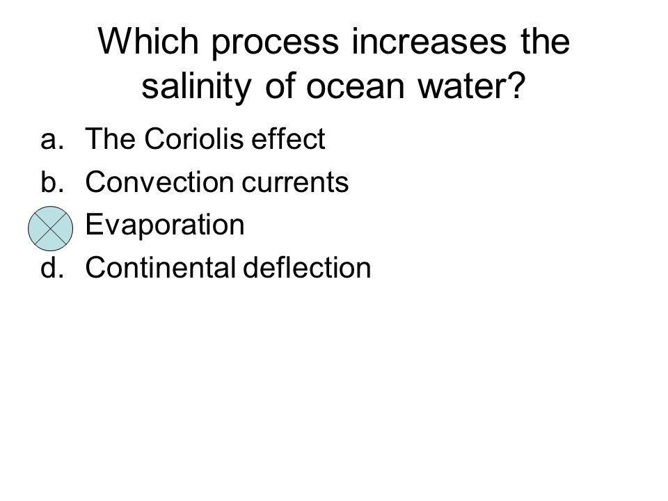 Which process increases the salinity of ocean water? a.The Coriolis effect b.Convection currents c.Evaporation d.Continental deflection