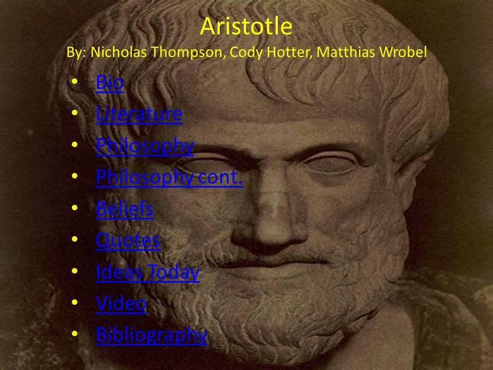Aristotle By: Nicholas Thompson, Cody Hotter, Matthias Wrobel Bio Literature Philosophy Philosophy cont.