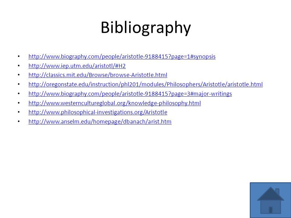 Bibliography http://www.biography.com/people/aristotle-9188415 page=1#synopsis http://www.iep.utm.edu/aristotl/#H2 http://classics.mit.edu/Browse/browse-Aristotle.html http://oregonstate.edu/instruction/phl201/modules/Philosophers/Aristotle/aristotle.html http://www.biography.com/people/aristotle-9188415 page=3#major-writings http://www.westerncultureglobal.org/knowledge-philosophy.html http://www.philosophical-investigations.org/Aristotle http://www.anselm.edu/homepage/dbanach/arist.htm