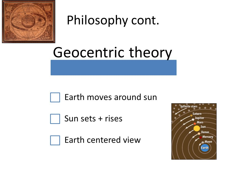 Philosophy cont. Geocentric theory Earth moves around sun Sun sets + rises Earth centered view
