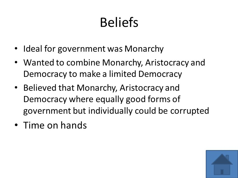 Beliefs Ideal for government was Monarchy Wanted to combine Monarchy, Aristocracy and Democracy to make a limited Democracy Believed that Monarchy, Aristocracy and Democracy where equally good forms of government but individually could be corrupted Time on hands