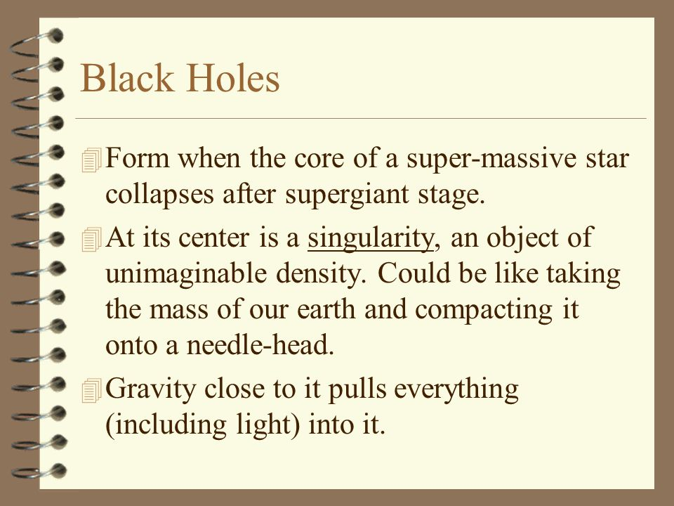 Black Holes 4 Form when the core of a super-massive star collapses after supergiant stage.