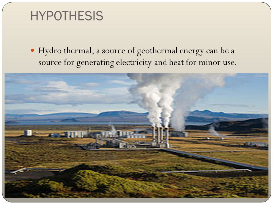 HYPOTHESIS Hydro thermal, a source of geothermal energy can be a source for generating electricity and heat for minor use.