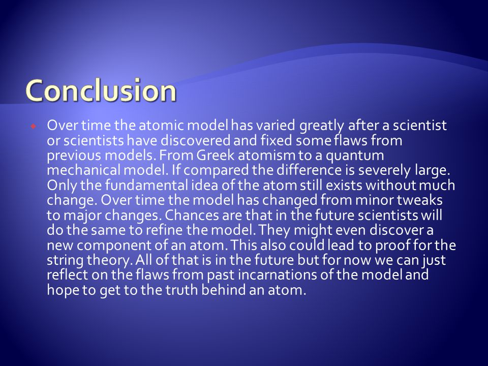  Over time the atomic model has varied greatly after a scientist or scientists have discovered and fixed some flaws from previous models.