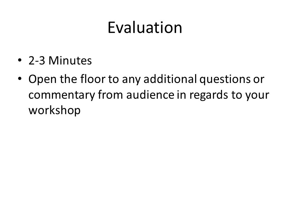 Evaluation 2-3 Minutes Open the floor to any additional questions or commentary from audience in regards to your workshop