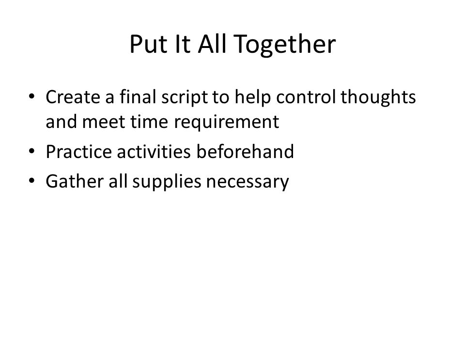 Put It All Together Create a final script to help control thoughts and meet time requirement Practice activities beforehand Gather all supplies necess