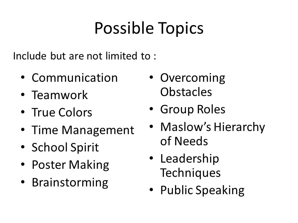 Possible Topics Communication Teamwork True Colors Time Management School Spirit Poster Making Brainstorming Overcoming Obstacles Group Roles Maslow's