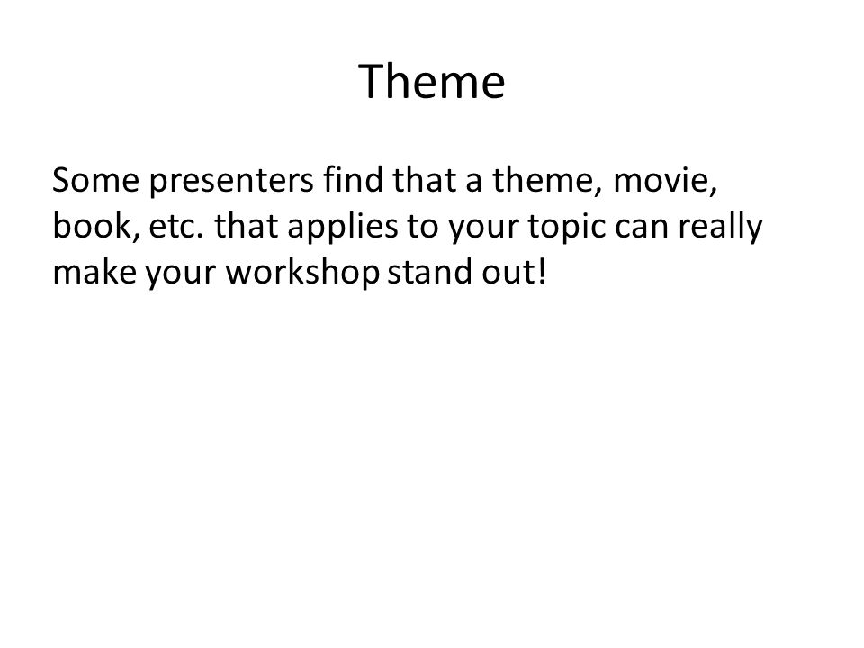 Theme Some presenters find that a theme, movie, book, etc. that applies to your topic can really make your workshop stand out!