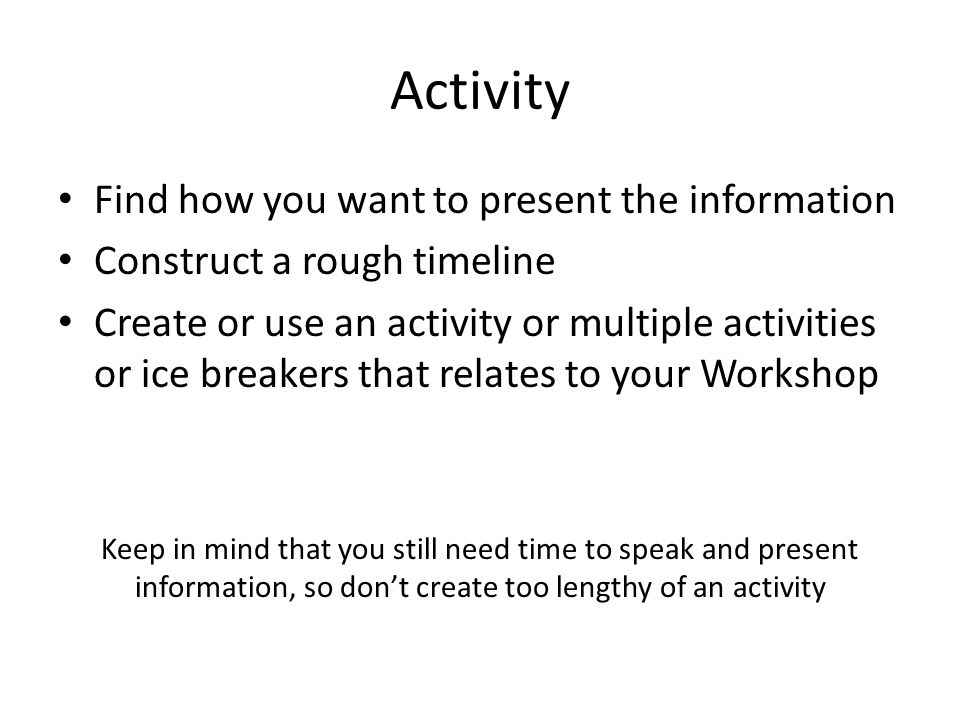 Activity Find how you want to present the information Construct a rough timeline Create or use an activity or multiple activities or ice breakers that