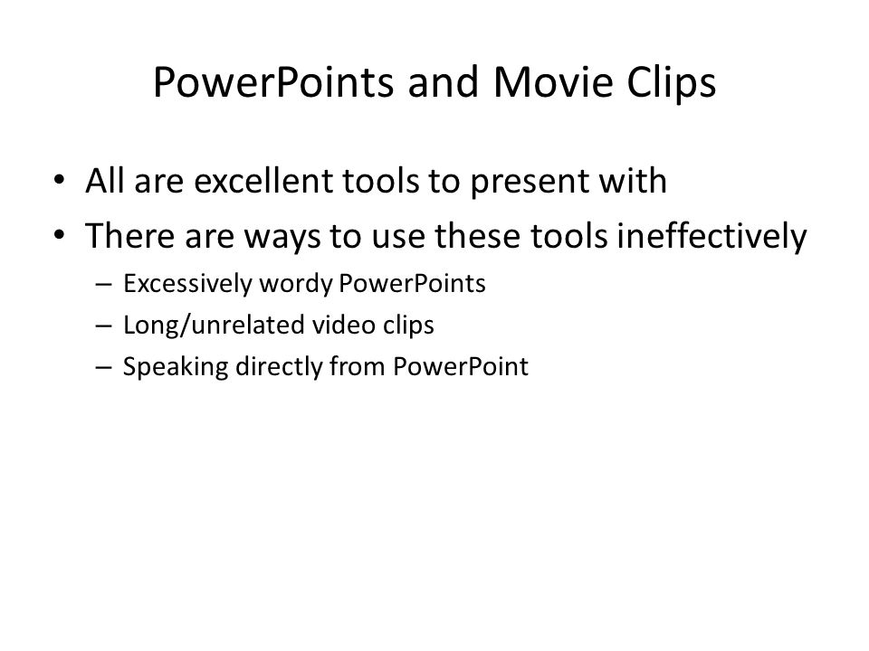 PowerPoints and Movie Clips All are excellent tools to present with There are ways to use these tools ineffectively – Excessively wordy PowerPoints –