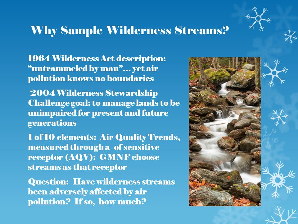 "Why Sample Wilderness Streams? 1964 Wilderness Act description: ""untrammeled by man""… yet air pollution knows no boundaries 2004 Wilderness Stewardshi"
