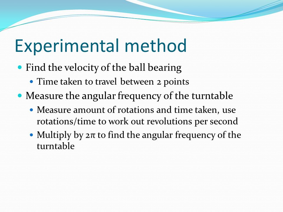 Experimental method Find the velocity of the ball bearing Time taken to travel between 2 points Measure the angular frequency of the turntable Measure amount of rotations and time taken, use rotations/time to work out revolutions per second Multiply by 2π to find the angular frequency of the turntable