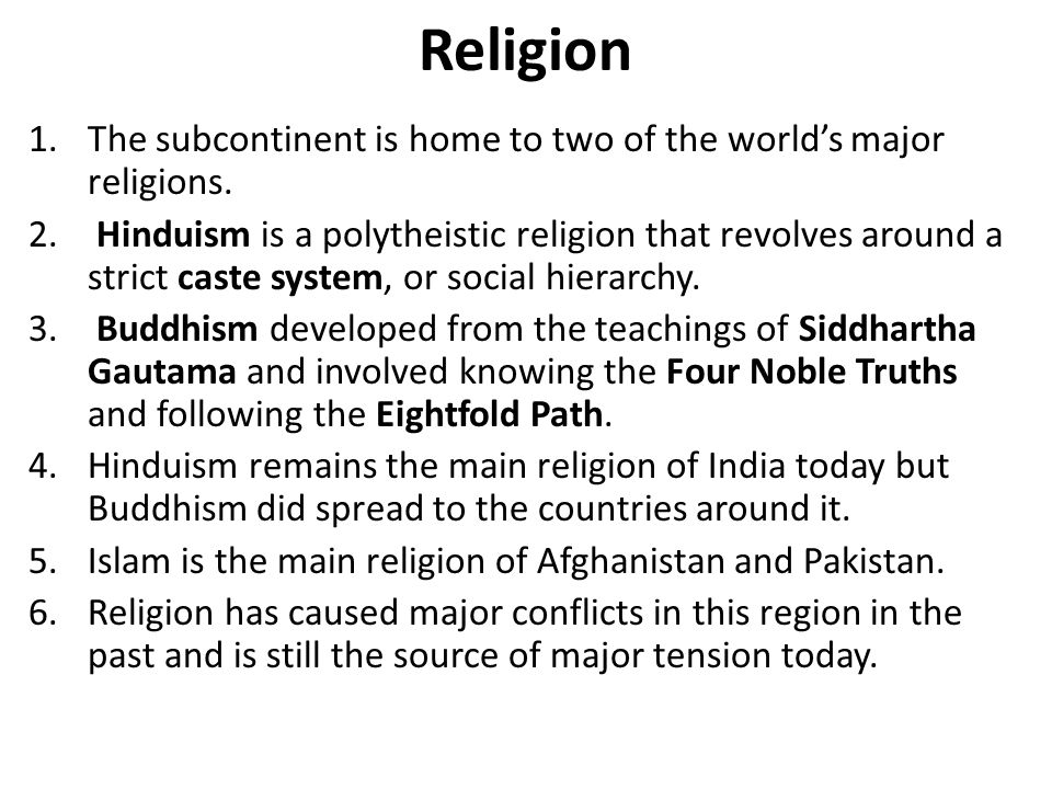 Religion 1.The subcontinent is home to two of the world's major religions. 2. Hinduism is a polytheistic religion that revolves around a strict caste