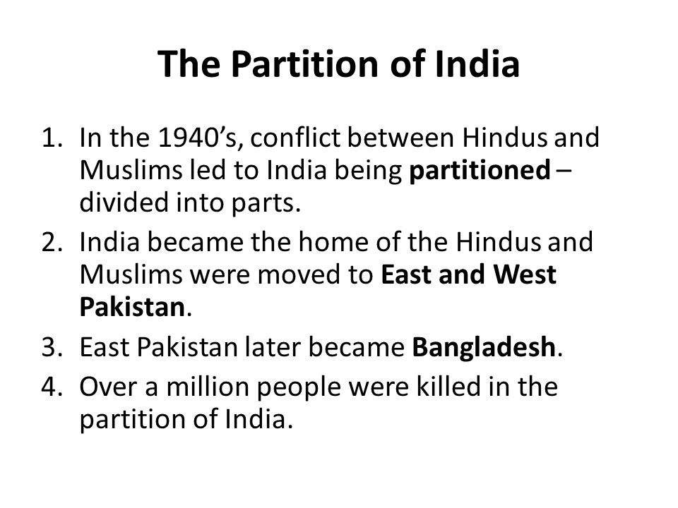 The Partition of India 1.In the 1940's, conflict between Hindus and Muslims led to India being partitioned – divided into parts. 2.India became the ho