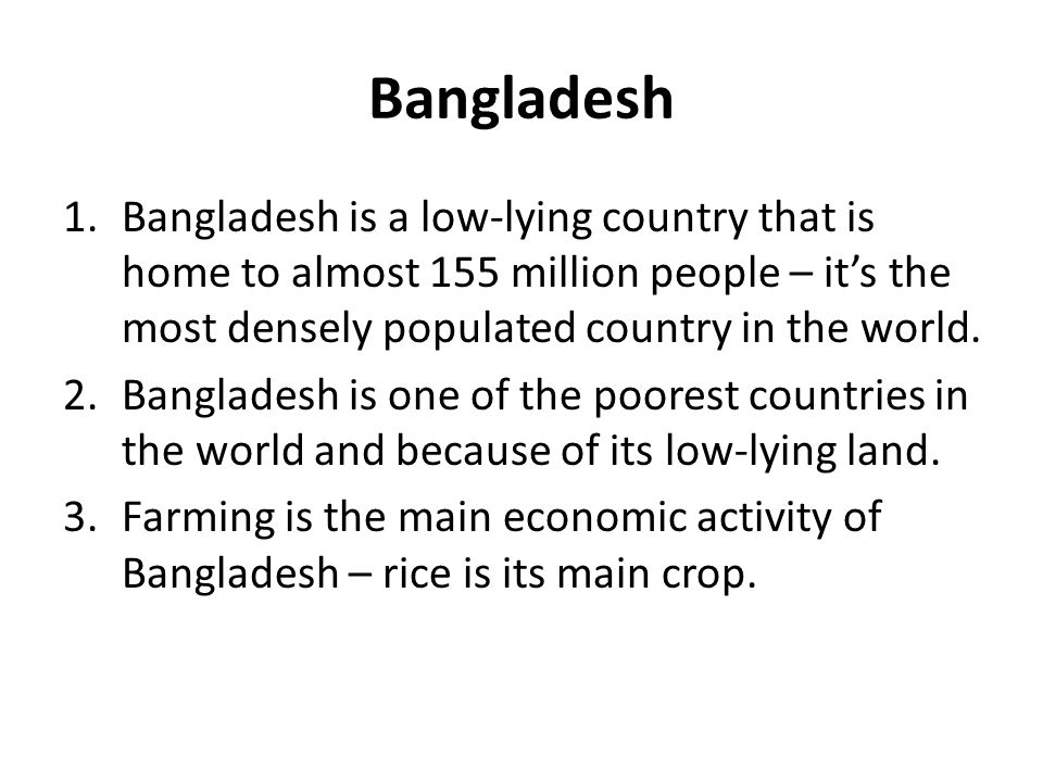Bangladesh 1.Bangladesh is a low-lying country that is home to almost 155 million people – it's the most densely populated country in the world. 2.Ban