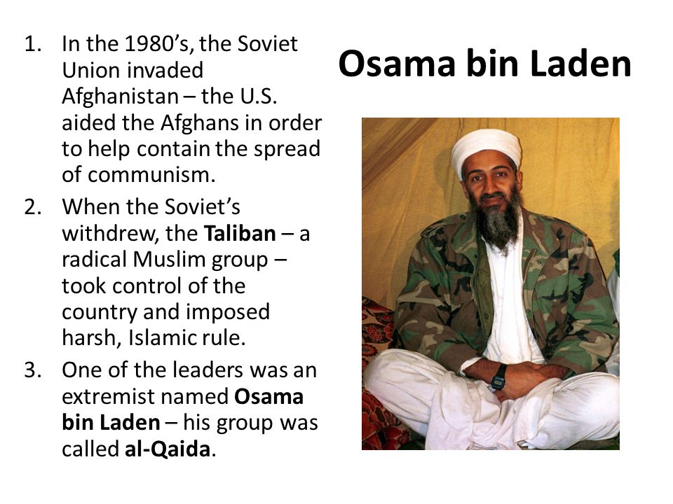 Osama bin Laden 1.In the 1980's, the Soviet Union invaded Afghanistan – the U.S. aided the Afghans in order to help contain the spread of communism. 2