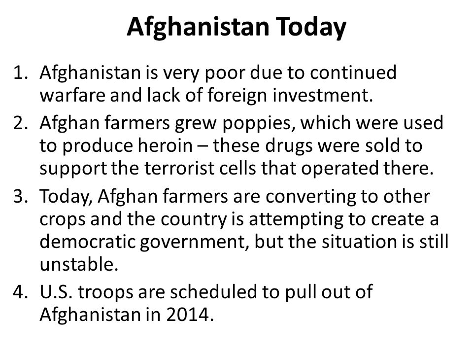 Afghanistan Today 1.Afghanistan is very poor due to continued warfare and lack of foreign investment. 2.Afghan farmers grew poppies, which were used t