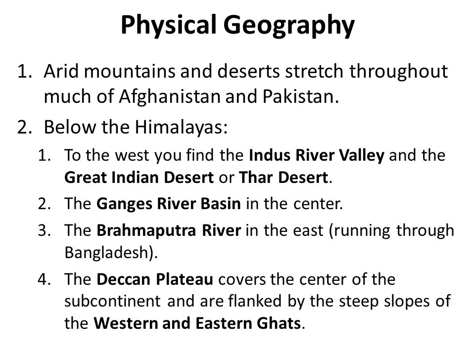 Physical Geography 1.Arid mountains and deserts stretch throughout much of Afghanistan and Pakistan. 2.Below the Himalayas: 1.To the west you find the