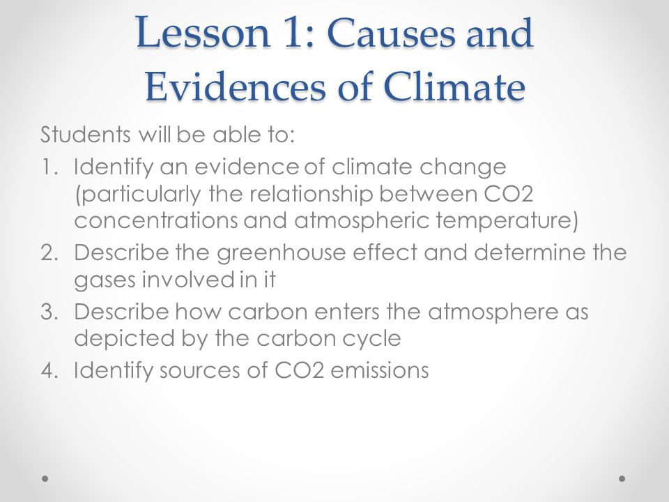 Lesson 1: Causes and Evidences of Climate Students will be able to: 1.Identify an evidence of climate change (particularly the relationship between CO2 concentrations and atmospheric temperature) 2.Describe the greenhouse effect and determine the gases involved in it 3.Describe how carbon enters the atmosphere as depicted by the carbon cycle 4.Identify sources of CO2 emissions