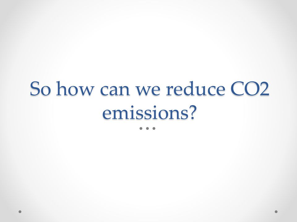 So how can we reduce CO2 emissions