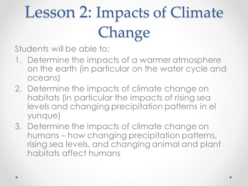 Lesson 2: Impacts of Climate Change Students will be able to: 1.Determine the impacts of a warmer atmosphere on the earth (in particular on the water cycle and oceans) 2.Determine the impacts of climate change on habitats (in particular the impacts of rising sea levels and changing precipitation patterns in el yunque) 3.Determine the impacts of climate change on humans – how changing precipitation patterns, rising sea levels, and changing animal and plant habitats affect humans