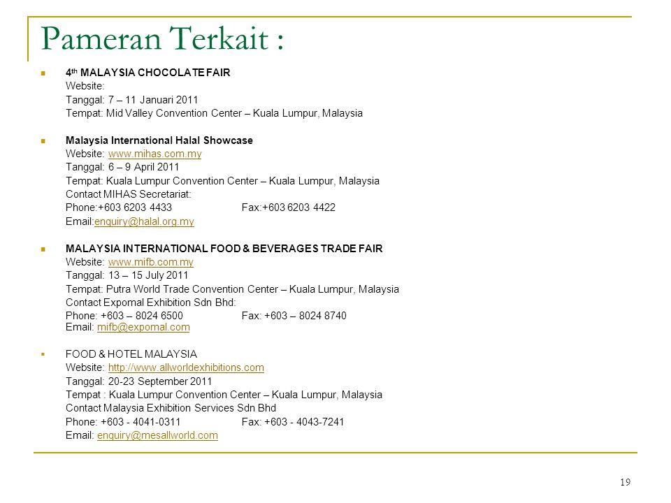 19 Pameran Terkait : 4 th MALAYSIA CHOCOLATE FAIR Website: Tanggal: 7 – 11 Januari 2011 Tempat: Mid Valley Convention Center – Kuala Lumpur, Malaysia Malaysia International Halal Showcase Website: www.mihas.com.mywww.mihas.com.my Tanggal: 6 – 9 April 2011 Tempat: Kuala Lumpur Convention Center – Kuala Lumpur, Malaysia Contact MIHAS Secretariat: Phone:+603 6203 4433 Fax:+603 6203 4422 Email:enquiry@halal.org.myenquiry@halal.org.my MALAYSIA INTERNATIONAL FOOD & BEVERAGES TRADE FAIR Website: www.mifb.com.mywww.mifb.com.my Tanggal: 13 – 15 July 2011 Tempat: Putra World Trade Convention Center – Kuala Lumpur, Malaysia Contact Expomal Exhibition Sdn Bhd: Phone: +603 – 8024 6500Fax: +603 – 8024 8740 Email: mifb@expomal.commifb@expomal.com  FOOD & HOTEL MALAYSIA Website: http://www.allworldexhibitions.comhttp://www.allworldexhibitions.com Tanggal: 20-23 September 2011 Tempat : Kuala Lumpur Convention Center – Kuala Lumpur, Malaysia Contact Malaysia Exhibition Services Sdn Bhd Phone: +603 - 4041-0311 Fax: +603 - 4043-7241 Email: enquiry@mesallworld.com