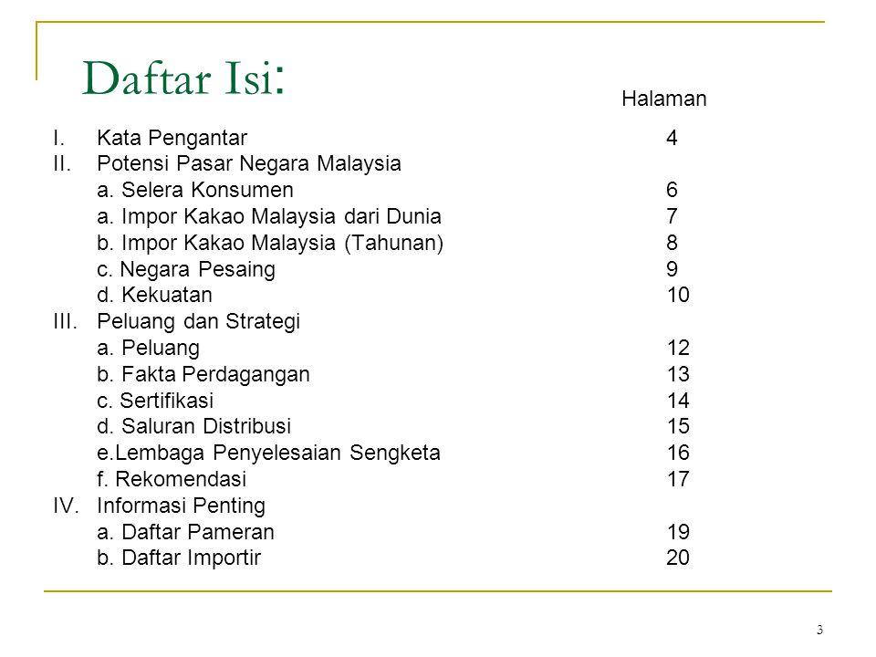 3 Daftar Isi : I.Kata Pengantar4 II.Potensi Pasar Negara Malaysia a. Selera Konsumen6 a. Impor Kakao Malaysia dari Dunia7 b. Impor Kakao Malaysia (Tah