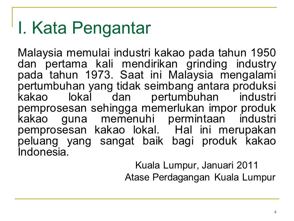 4 I. Kata Pengantar Malaysia memulai industri kakao pada tahun 1950 dan pertama kali mendirikan grinding industry pada tahun 1973. Saat ini Malaysia m