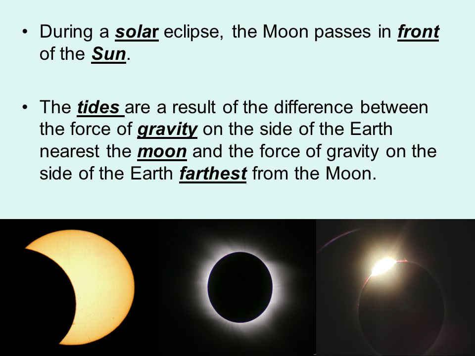 During a solar eclipse, the Moon passes in front of the Sun. The tides are a result of the difference between the force of gravity on the side of the