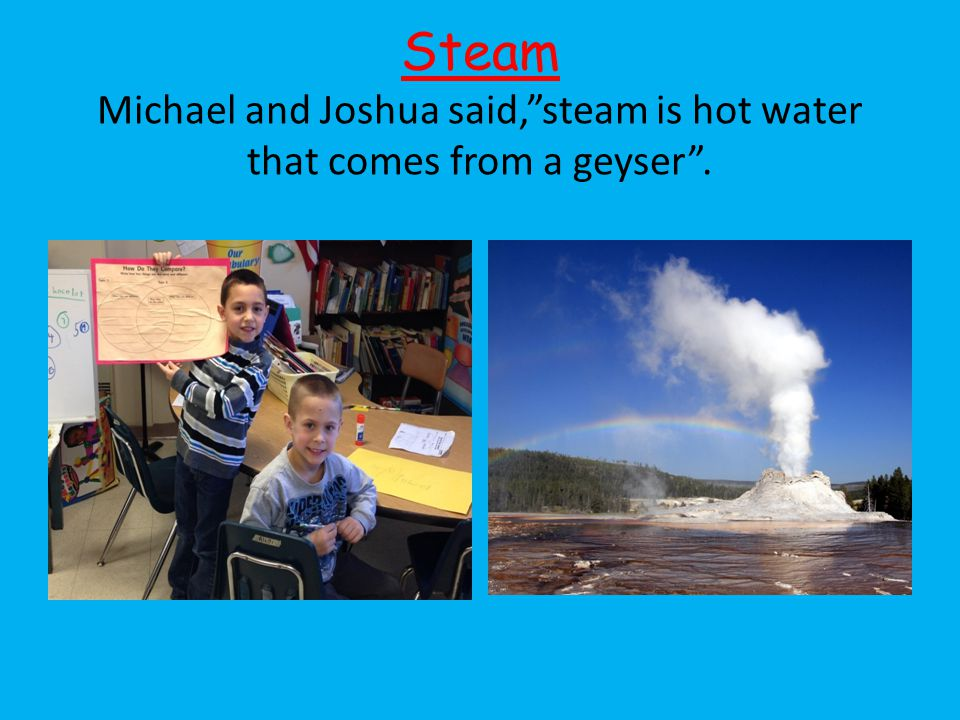 Steam Michael and Joshua said, steam is hot water that comes from a geyser .