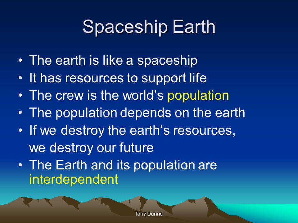 Spaceship Earth The earth is like a spaceship It has resources to support life The crew is the world's population The population depends on the earth