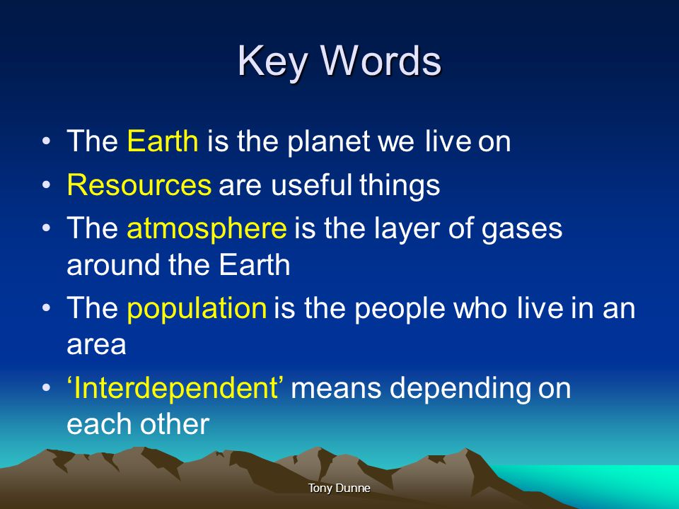 Key Words The Earth is the planet we live on Resources are useful things The atmosphere is the layer of gases around the Earth The population is the p