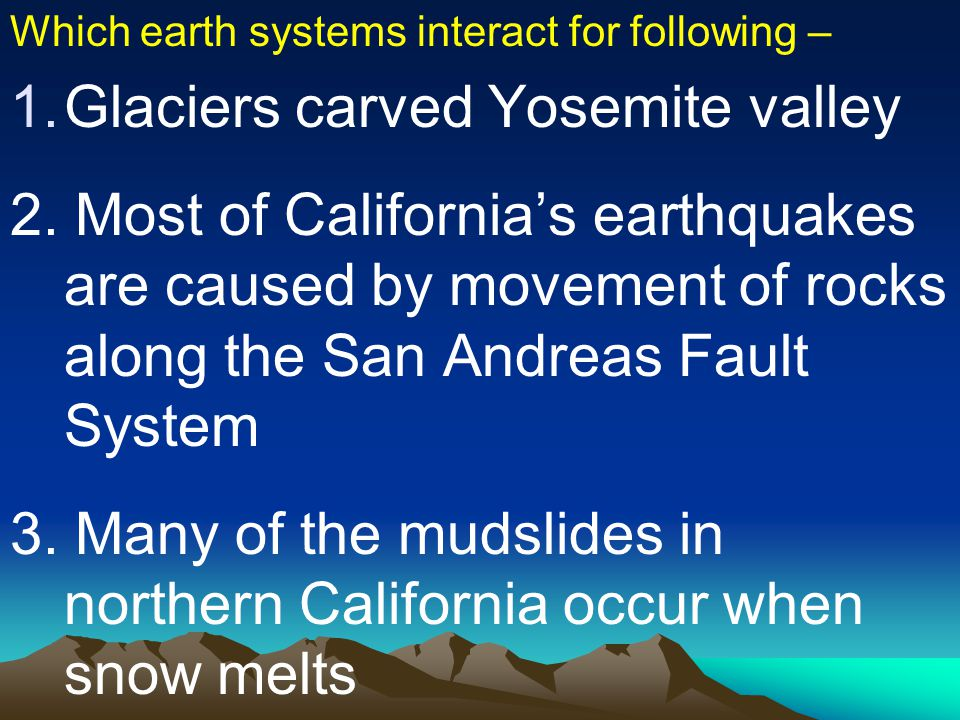 Which earth systems interact for following – 1.Glaciers carved Yosemite valley 2. Most of California's earthquakes are caused by movement of rocks alo