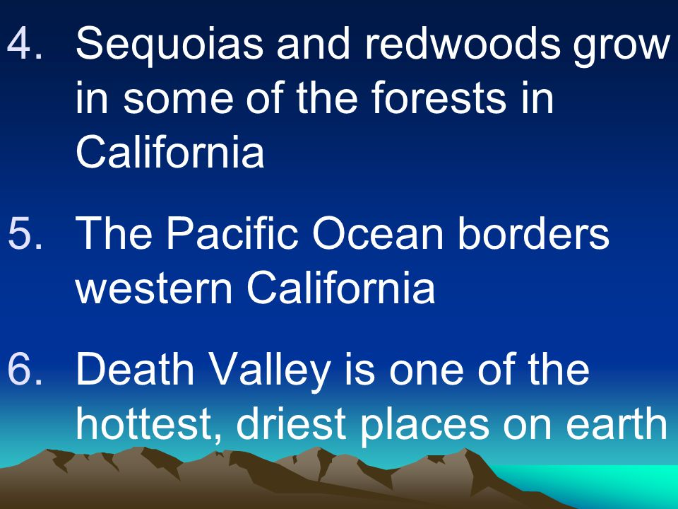 4.Sequoias and redwoods grow in some of the forests in California 5.The Pacific Ocean borders western California 6.Death Valley is one of the hottest,