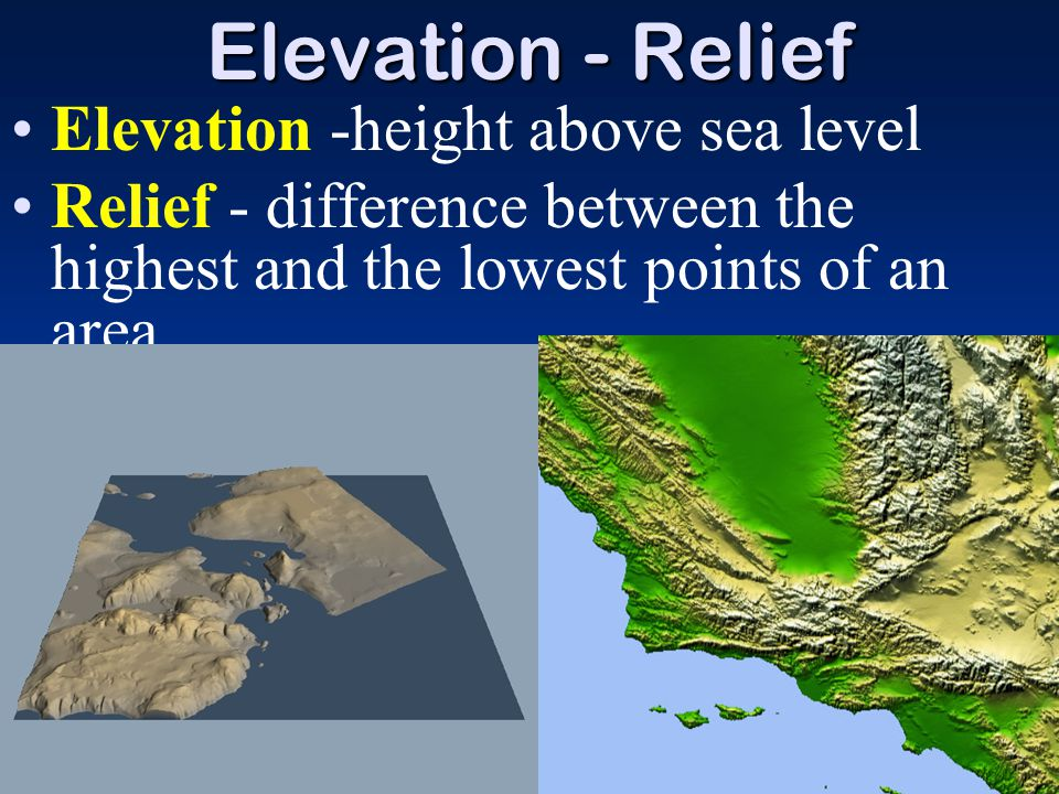 Elevation - Relief Elevation -height above sea level Relief - difference between the highest and the lowest points of an area