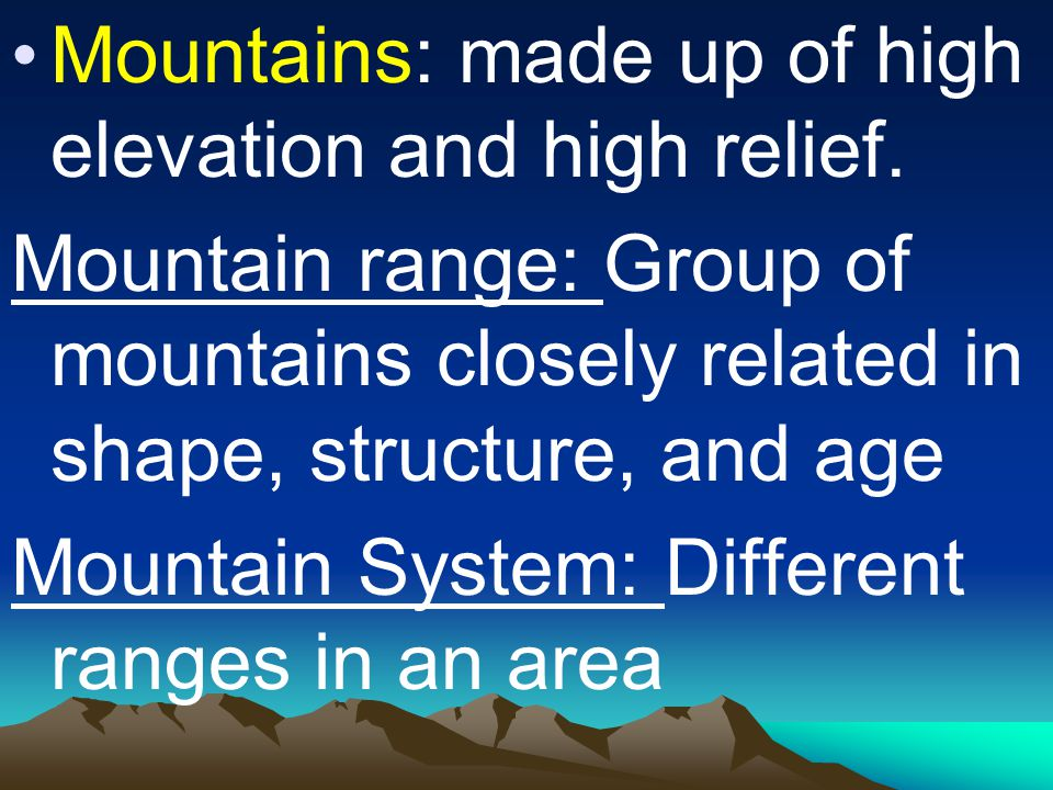 Mountains: made up of high elevation and high relief. Mountain range: Group of mountains closely related in shape, structure, and age Mountain System: