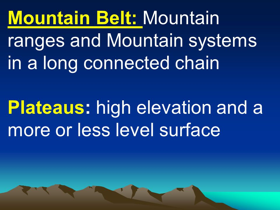 Mountain Belt: Mountain ranges and Mountain systems in a long connected chain Plateaus: high elevation and a more or less level surface