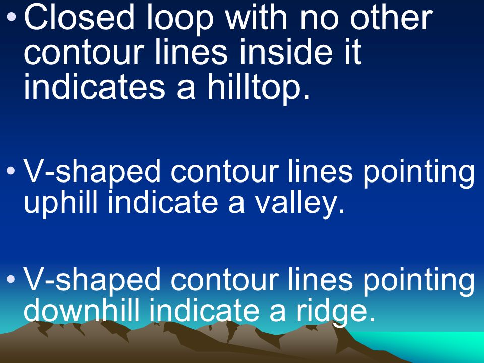Closed loop with no other contour lines inside it indicates a hilltop. V-shaped contour lines pointing uphill indicate a valley. V-shaped contour line